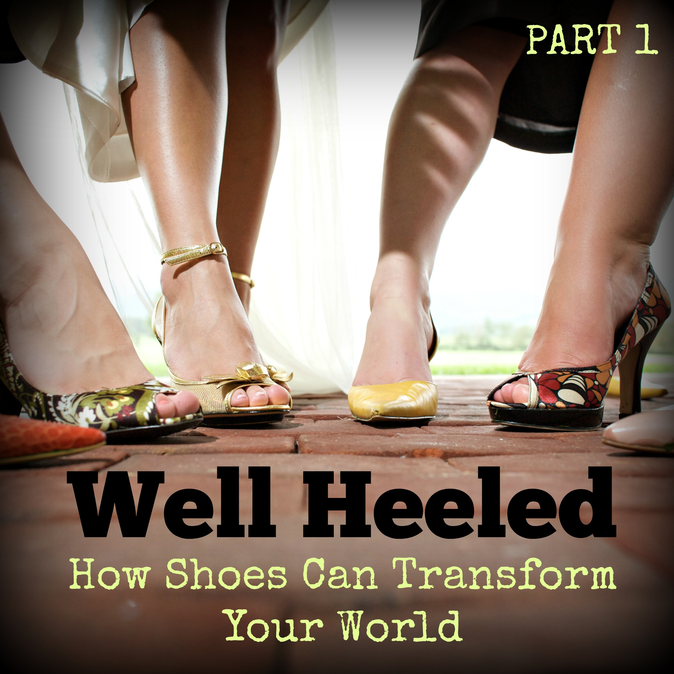 WELL HEELED: How the right shoes can transform your world – Pt 1