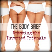 BODY BRIEF: DRESSING THE INVERTED TRIANGLE