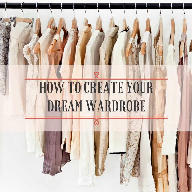 HOW TO CREATE YOUR DREAM WARDROBE
