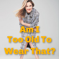 AM I TOO OLD TO WEAR THAT?