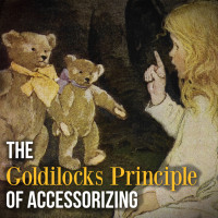 THE GOLDILOCKS PRINCIPLE OF ACCESSORIZING