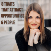8 TRAITS THAT ATTRACT OPPORTUNITIES & PEOPLE